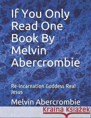 If You Only Read One Book by Melvin Abercrombie: Re-Incarnation Goddess Real Jesus Melvin Abercrombie 9781456415723