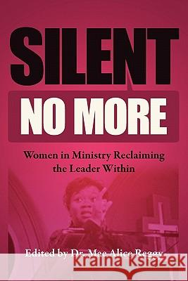 Silent No More: Women in Ministry Reclaiming the Leader Within Dr Mae Alice Reggy 9781456457426