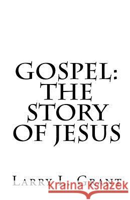 Gospel: The Story of Jesus Larry L. Grant 9781456487171