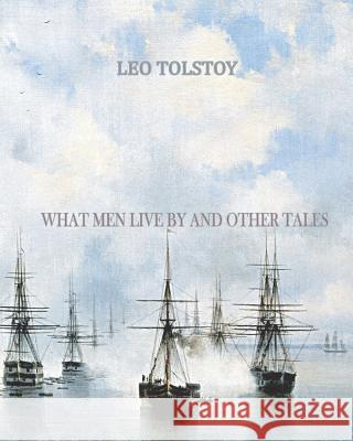 What Men Live by and Other Tales Leo Nikolayevich Tolstoy 9781456494896