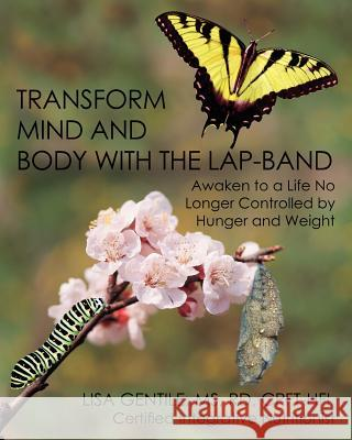 Transform Mind and Body with the Lap-Band: Awaken to a Life No Longer Controlled by Hunger and Weight Lisa Gentile 9781456528003