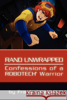 Rand Unwrapped - Confessions of a Robotech Warrior Frank Catalano 9781456543655