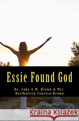 Essie Found God Dr Luke Am Brown Mrs Berthalicia Fonseca Brown 9781456559908