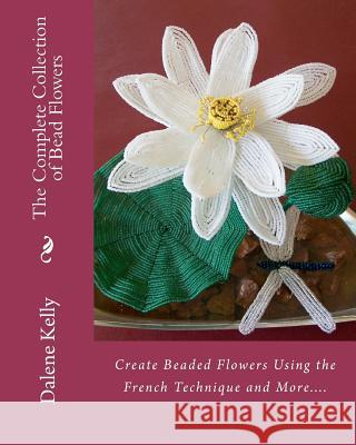 The Complete Collection of Bead Flowers Dalene I. Kelly 9781456566951