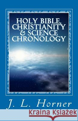 Holy Bible, Christianity & Science Chronology J. L. Horner 9781456581817