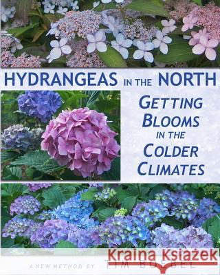 Hydrangeas in the North: Getting Blooms in the Colder Climates Tim Boebel 9781456583460