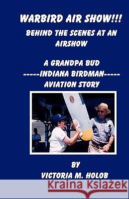 Warbird Air Show!!!, Behind the Scenes at an Air Show: A Grandpa Bud----Indiana Birdman----Aviation Story Victoria M. Holob Victoria M. Holob 9781456589806