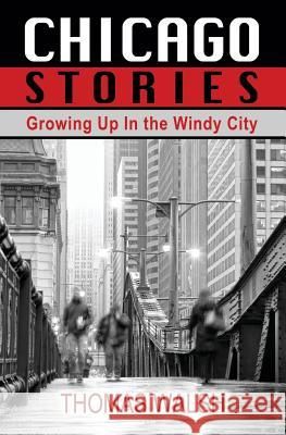 Chicago Stories - Growing Up in the Windy City Thomas Walsh 9781456616212