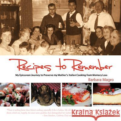 Recipes To Remember : A Memoir of My Epicurean Travels & Mother's Homemade Italian Cooking Barbara Magro 9781456722548