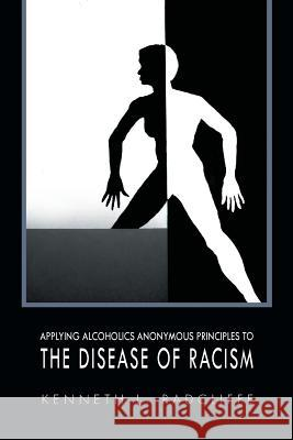 Applying Alcoholics Anonymous Principles to the Disease of Racism Kenneth L. Radcliffe 9781456848484