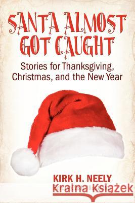 Santa Almost Got Caught: Stories for Thanksgiving, Christmas, and the New Year Kirk H. Neely Emory Cash 9781457504778