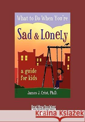 What to Do When You're Sad & Lonely: A Guide for Kids (Easyread Large Edition) James J. Cris 9781458725707