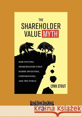 The Shareholder Value Myth: How Putting Shareholders First Harms Investors, Corporations, and the Public (Large Print 16pt) Lynn Stout 9781459638693
