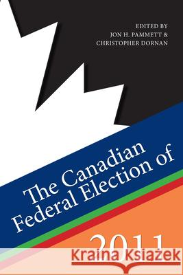 The Canadian Federal Election of 2011 Jon H. Pammett Christopher Dornan 9781459701809