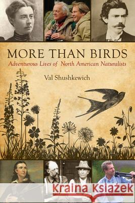 More Than Birds: Adventurous Lives of North American Naturalists Val Shushkewich 9781459705586