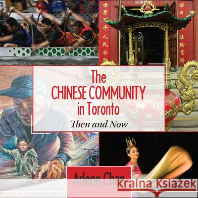 The Chinese Community in Toronto: Then and Now Arlene Chan Chan Arlene 9781459707696