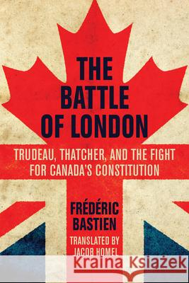 The Battle of London: Trudeau, Thatcher, and the Fight for Canada's Constitution Fra(c)Da(c)Ric Bastien David Homel 9781459723290 Dundurn Group