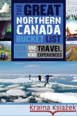 The Great Northern Canada Bucket List: One-Of-A-Kind Travel Experiences Robin Esrock 9781459730526