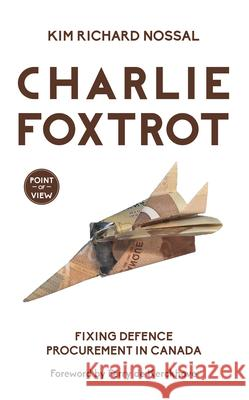 Charlie Foxtrot: Fixing Defence Procurement in Canada Kim Richard Nossal 9781459736757