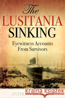 The Lusitania Sinking: Eyewitness Accounts from Survivors Anthony Richards 9781459743489