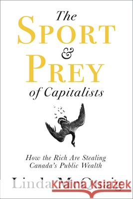 The Sport and Prey of Capitalists: How the Rich Are Stealing Canada's Public Wealth Linda McQuaig 9781459743663