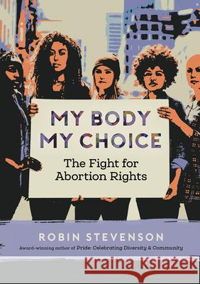 My Body My Choice: The Fight for Abortion Rights Robin Stevenson 9781459817128