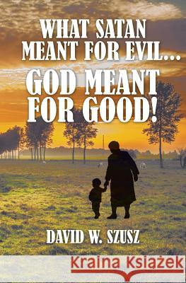 What Satan Meant for Evil...God Meant for Good! David W. Szusz 9781460010556