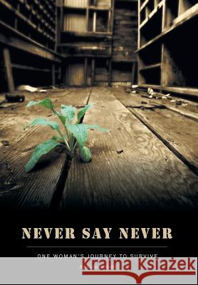 Never Say Never - One Woman's Journey to Survive Celeste Roth 9781460234532