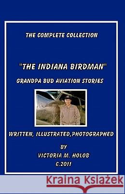 The Indiana Birdman: Grandpa Bud Aviation Stories, the Complete Collection Victoria M. Holob Victoria M. Holob Victoria M. Holob 9781460910023