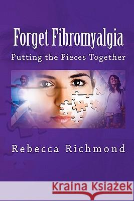 Forget Fibromyalgia: Putting the Pieces Together Rebecca Richmond 9781460959503