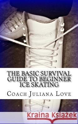 The Basic Survival Guide to Beginner Ice Skating Coach Juliana Love 9781460978344
