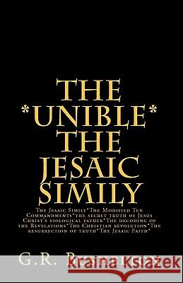The *Unible* the Jesaic Simily: The Jesaic Simily*the Modified Ten Commandments*the Secret Truth of Jesus Christ's Biological Father*the Decoding of t G. R. Bushelton 9781460998687