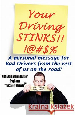 Your Driving Stinks!: A Personal Message to Bad Drivers from the Rest of Us on the Road. Troy A. Bonar 9781461013723