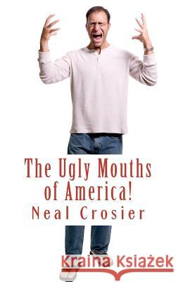 The Ugly Mouths of America! Neal Crosier 9781461019619