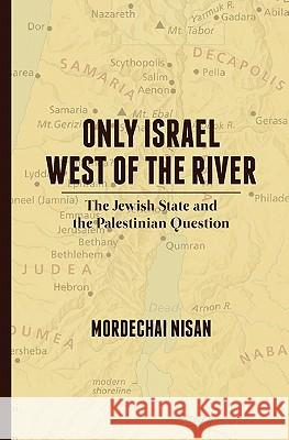 Only Israel West of the River: The Jewish State & the Palestinian Question Mordechai Nisan 9781461027263