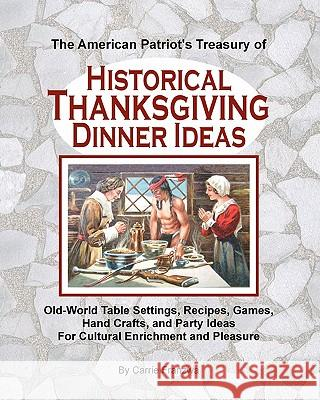 The American Patriot's Treasury of Historical Thanksgiving Dinner Ideas: Old-World Table Settings, Recipes, Games, Hand Crafts, and Party Ideas for Cu Carrie Franzwa 9781461049104