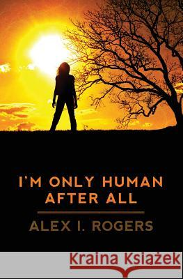 I'm Only Human After All Alex I. Rogers 9781461051916