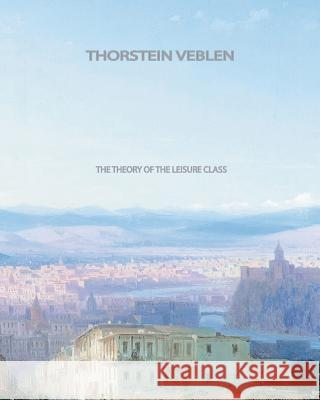The Theory of the Leisure Class Thorstein Veblen 9781461059868 Createspace