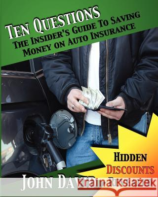 Ten Questions - The Insider's Guide to Saving Money on Auto Insurance: Hidden Discounts Revealed John David Sarah David 9781461089346