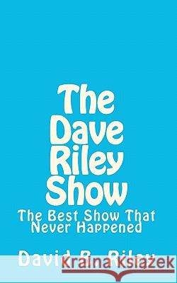 The Dave Riley Show: The Best Show That Never Happened David B. Riley 9781461090748