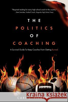 The Politics of Coaching: A Survival Guide to Keep Coaches from Getting Burned Carl J. Pierson 9781461097457