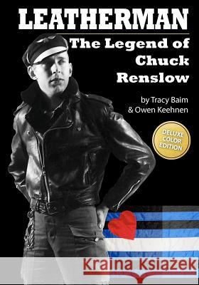 Leatherman: The Legend of Chuck Renslow (Color): (Deluxe Color Edition) Tracy Baim Owen Keehnen 9781461119081 Createspace