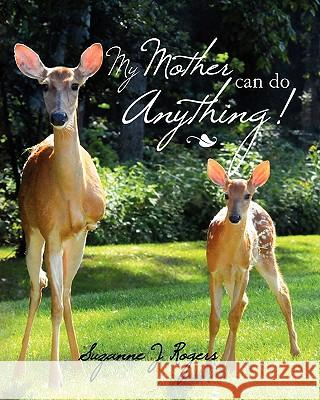 My Mother Can Do Anything Suzanne J. Rogers Suzanne J. Rogers Suzanne J. Rogers 9781461120391