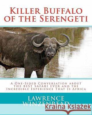 Killer Buffalo of the Serengeti: A One-Sided Conversation about the Best Safari Ever and the Incredible Experience That Is Africa Lawrence A. Winzenread 9781461125815