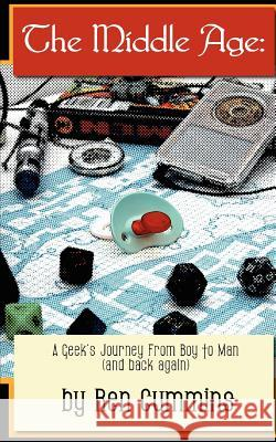 The Middle Age: A Geek's Journey from Boy to Man (and Back Again) Ren Cummins 9781461146001 Createspace