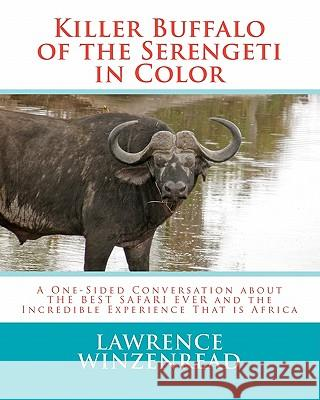 Killer Buffalo of the Serengeti in Color: A One-Sided Conversation about the Best Safari Ever and the Incredible Experience That Is Africa Lawrence A. Winzenread 9781461158806