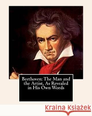 Beethoven: The Man and the Artist, as Revealed in His Own Words Ludwig Van Beethoven 9781461177623 Createspace