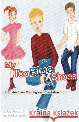 My Too Blue Shoes: A Parable about Wearing Your Convictions Joe Woodruff Phyllis S. Gates 9781461177920