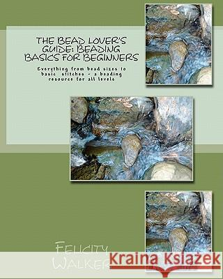 The Bead Lover's Guide: Beading Basics for Beginners Felicity Walker 9781461186366