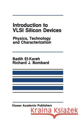 Introduction to VLSI Silicon Devices : Physics, Technology and Characterization Badih El-Kareh R. J. Bombard 9781461294047 Springer